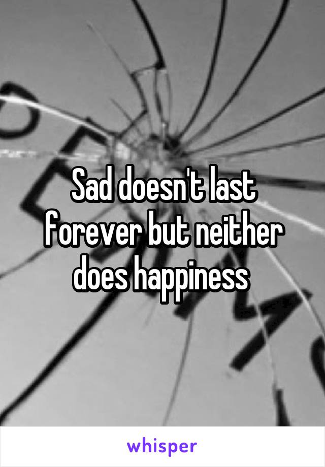 Sad doesn't last forever but neither does happiness