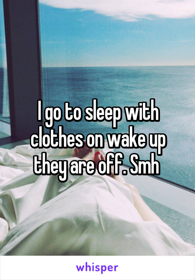 I go to sleep with clothes on wake up they are off. Smh