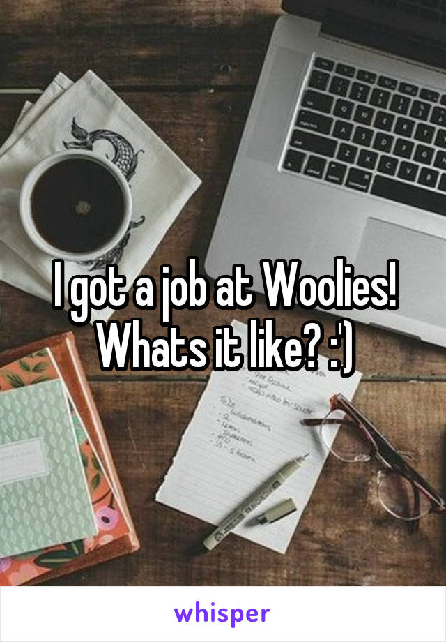 I got a job at Woolies! Whats it like? :')