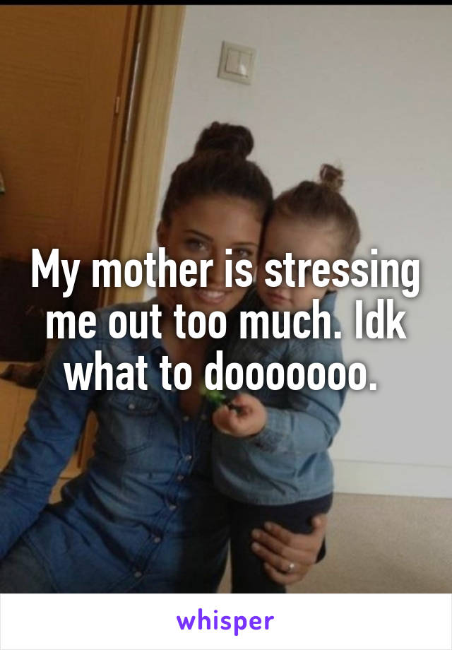 My mother is stressing me out too much. Idk what to dooooooo.