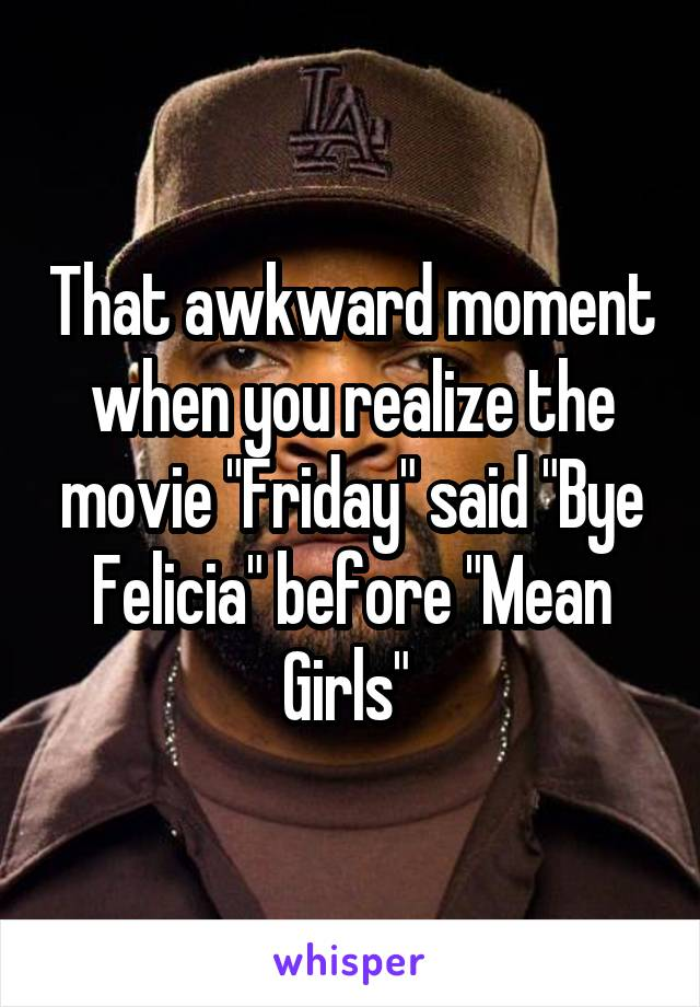 "That awkward moment when you realize the movie ""Friday"" said ""Bye Felicia"" before ""Mean Girls"""