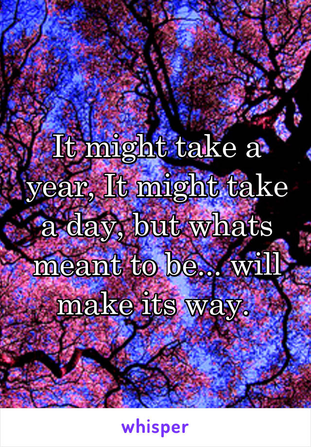It might take a year, It might take a day, but whats meant to be... will make its way.