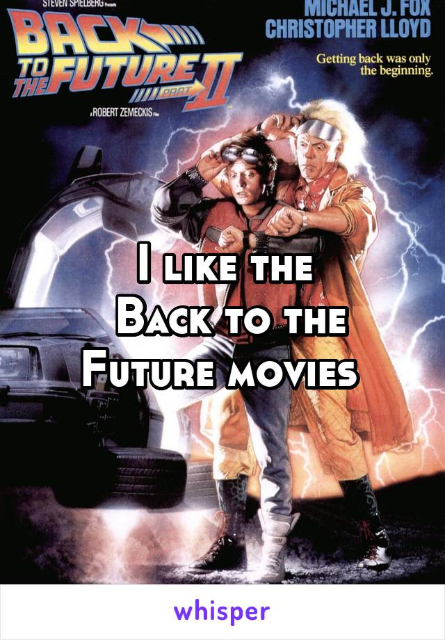 I like the  Back to the Future movies