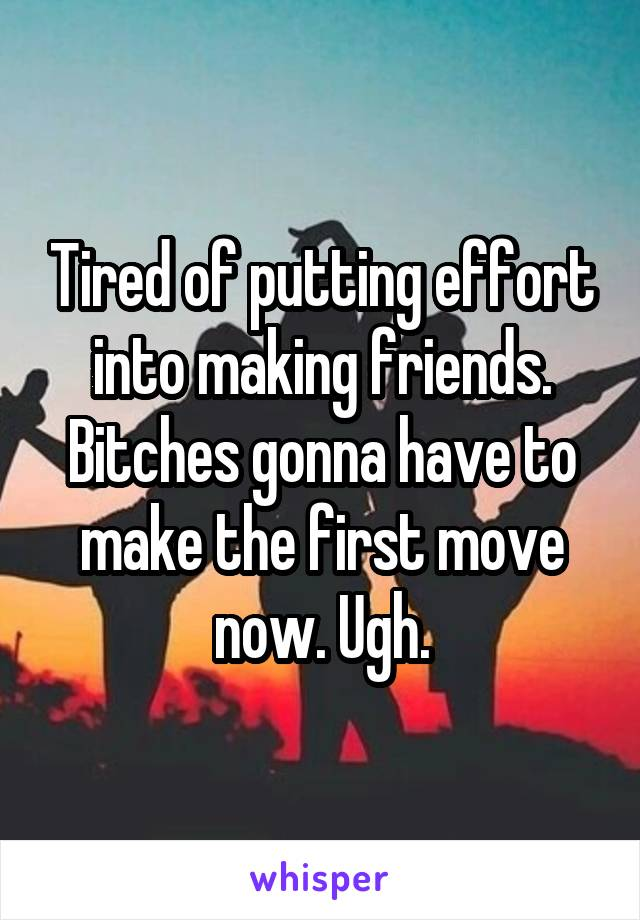 Tired of putting effort into making friends. Bitches gonna have to make the first move now. Ugh.