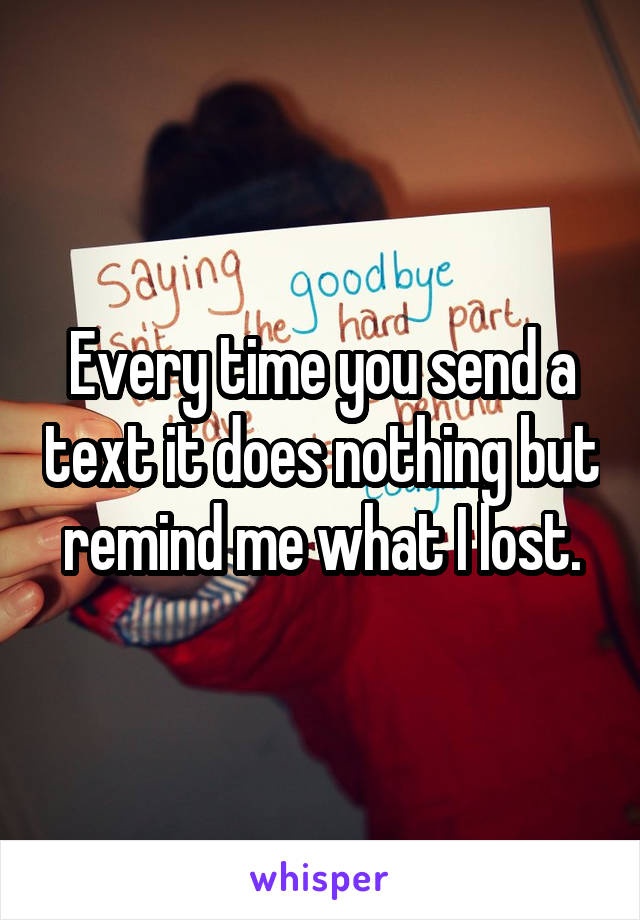 Every time you send a text it does nothing but remind me what I lost.