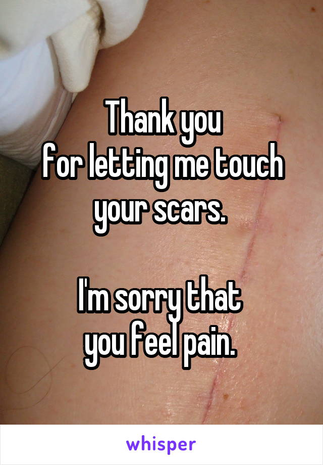 Thank you for letting me touch your scars.   I'm sorry that  you feel pain.