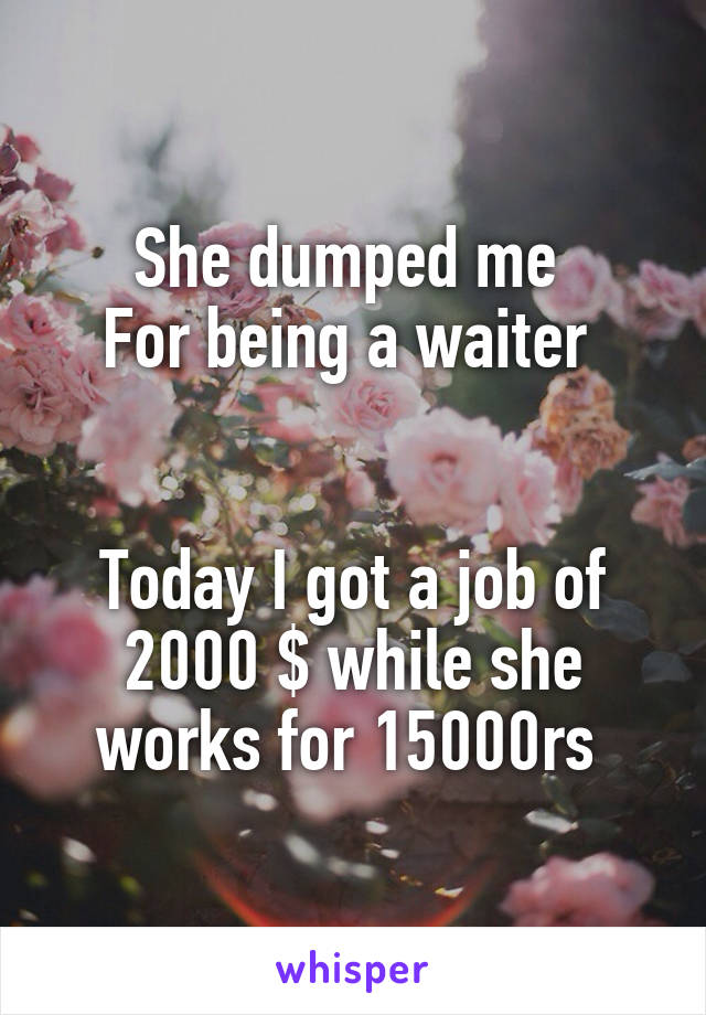She dumped me  For being a waiter    Today I got a job of 2000 $ while she works for 15000rs