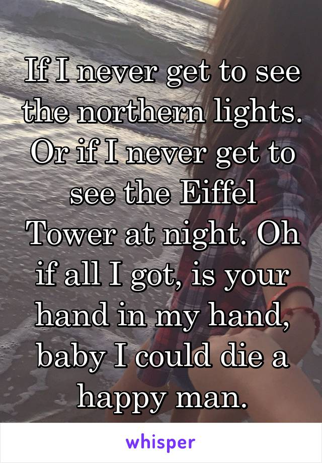 If I never get to see the northern lights. Or if I never get to see the Eiffel Tower at night. Oh if all I got, is your hand in my hand, baby I could die a happy man.
