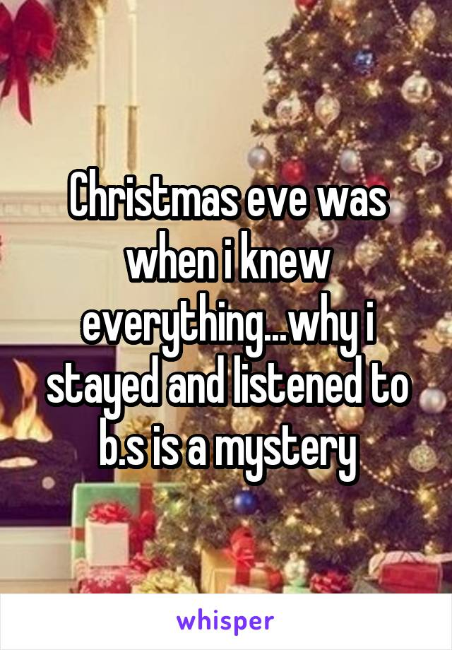 Christmas eve was when i knew everything...why i stayed and listened to b.s is a mystery