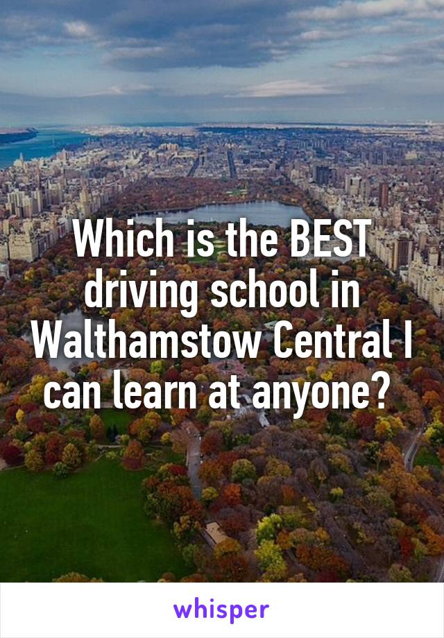 Which is the BEST driving school in Walthamstow Central I can learn at anyone?