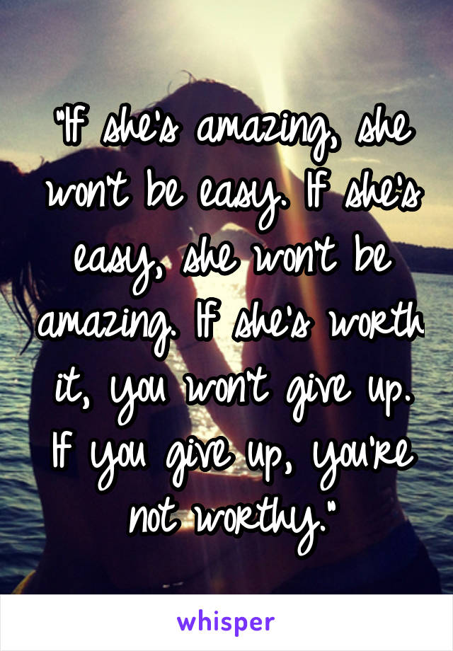 """If she's amazing, she won't be easy. If she's easy, she won't be amazing. If she's worth it, you won't give up. If you give up, you're not worthy."""