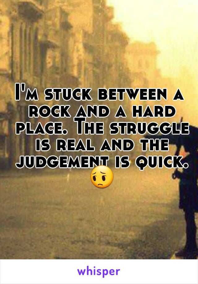 I'm stuck between a rock and a hard place. The struggle is real and the judgement is quick. 😔