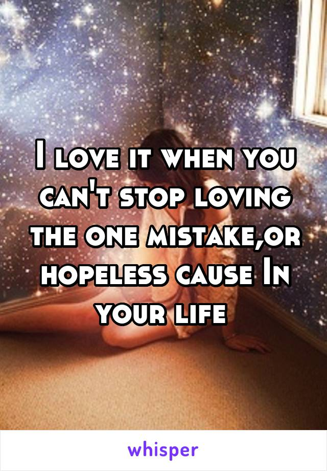 I love it when you can't stop loving the one mistake,or hopeless cause In your life