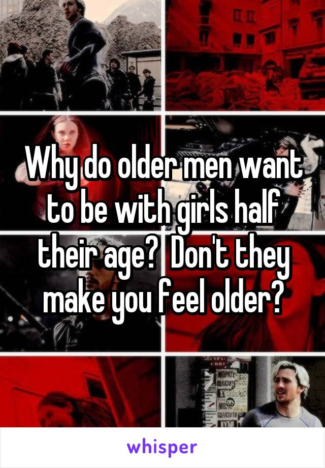 Why do older men want to be with girls half their age?  Don't they make you feel older?