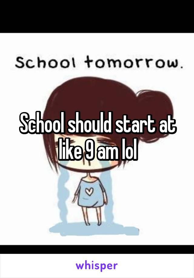 School should start at like 9 am lol