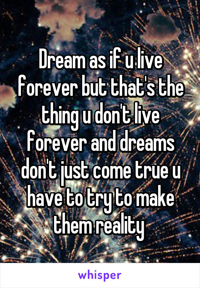 Dream as if u live forever but that's the thing u don't live forever and dreams don't just come true u have to try to make them reality