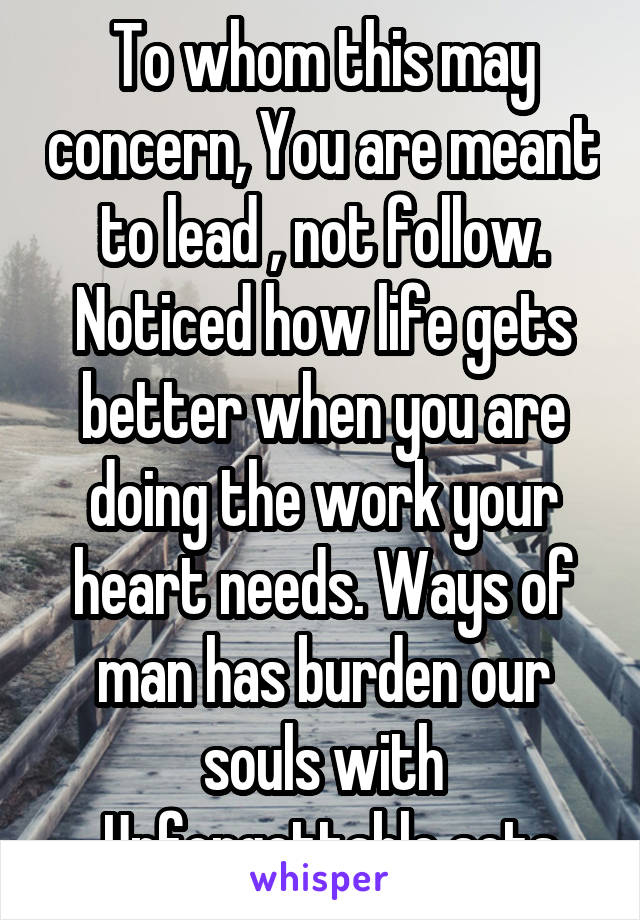 To whom this may concern, You are meant to lead , not follow. Noticed how life gets better when you are doing the work your heart needs. Ways of man has burden our souls with  Unforgettable acts