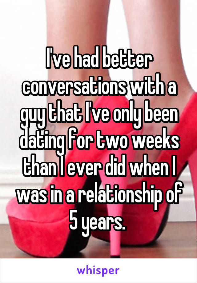 I've had better conversations with a guy that I've only been dating for two weeks than I ever did when I was in a relationship of 5 years.