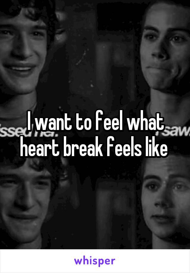 I want to feel what heart break feels like