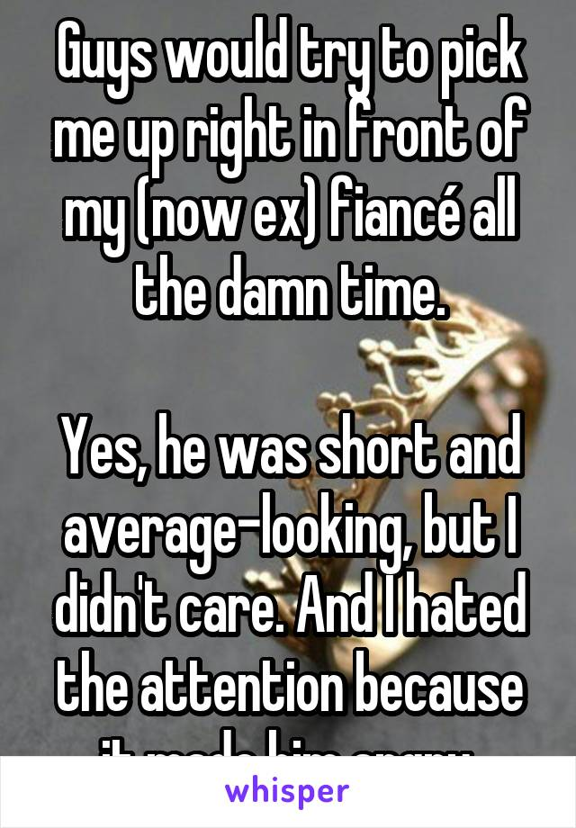 Guys would try to pick me up right in front of my (now ex) fiancé all the damn time.  Yes, he was short and average-looking, but I didn't care. And I hated the attention because it made him angry.
