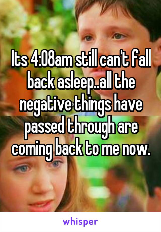 Its 4:08am still can't fall back asleep..all the negative things have passed through are coming back to me now.