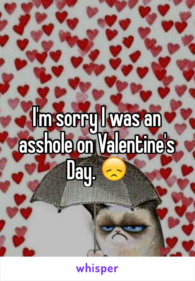 I'm sorry I was an asshole on Valentine's Day. 😞