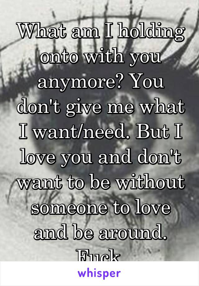 What am I holding onto with you anymore? You don't give me what I want/need. But I love you and don't want to be without someone to love and be around. Fuck.