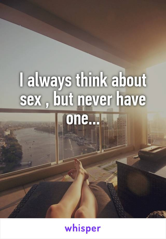 I always think about sex , but never have one...