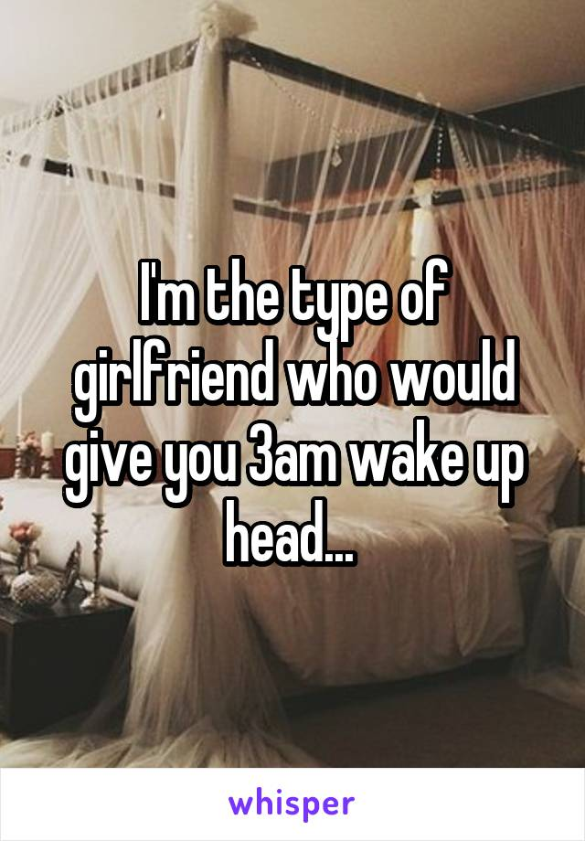 I'm the type of girlfriend who would give you 3am wake up head...