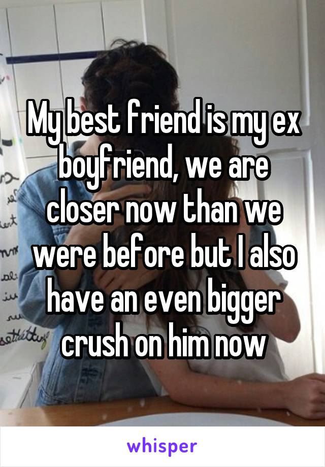 My best friend is my ex boyfriend, we are closer now than we were before but I also have an even bigger crush on him now