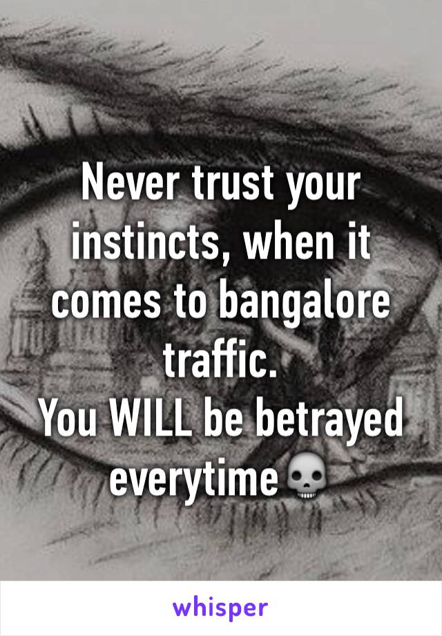 Never trust your instincts, when it comes to bangalore traffic. You WILL be betrayed everytime💀