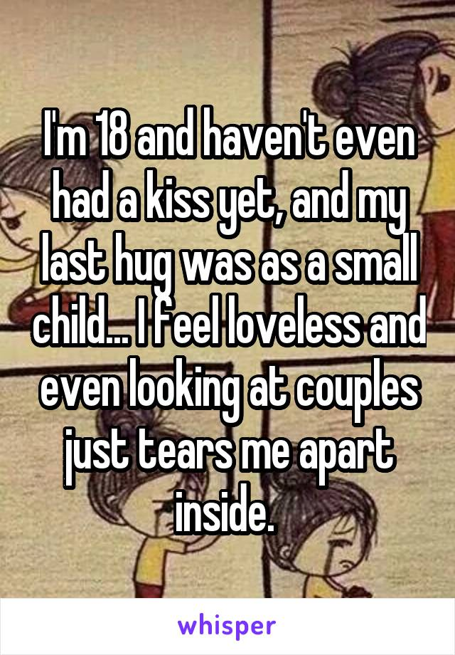 I'm 18 and haven't even had a kiss yet, and my last hug was as a small child... I feel loveless and even looking at couples just tears me apart inside.