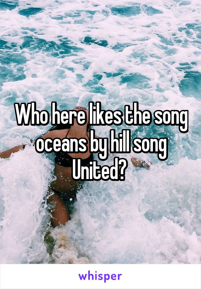 Who here likes the song oceans by hill song United?