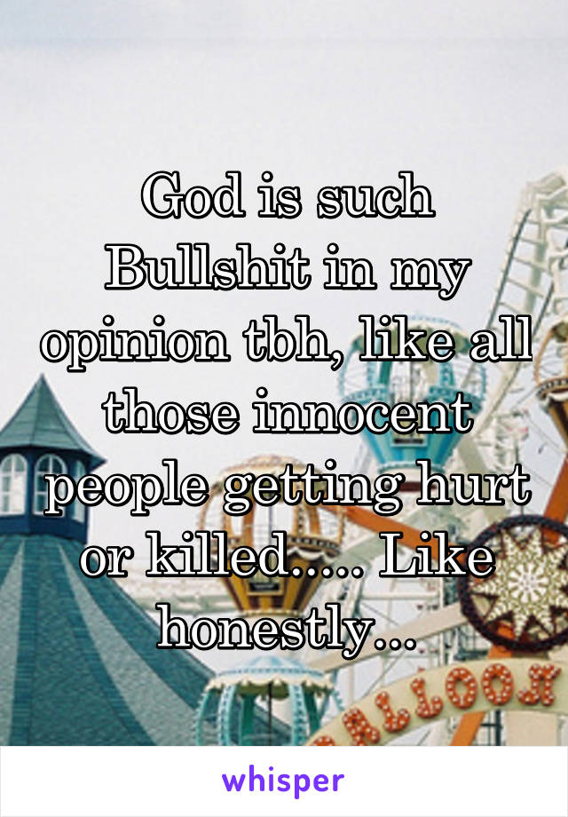 God is such Bullshit in my opinion tbh, like all those innocent people getting hurt or killed..... Like honestly...