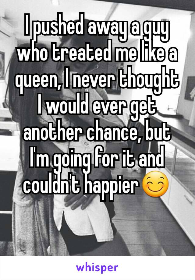 I pushed away a guy who treated me like a queen, I never thought I would ever get another chance, but I'm going for it and couldn't happier😊