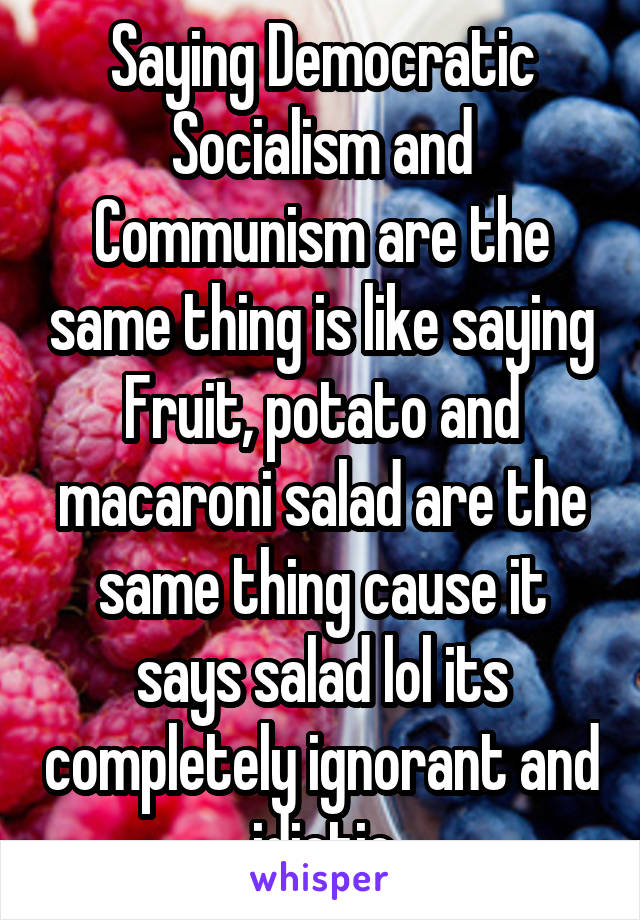 Saying Democratic Socialism and Communism are the same thing is like saying Fruit, potato and macaroni salad are the same thing cause it says salad lol its completely ignorant and idiotic