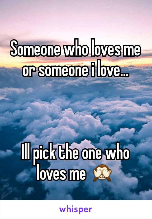 Someone who loves me or someone i love...    Ill pick the one who loves me 🙈