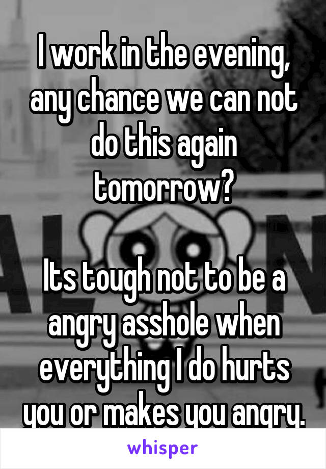 I work in the evening, any chance we can not do this again tomorrow?  Its tough not to be a angry asshole when everything I do hurts you or makes you angry.