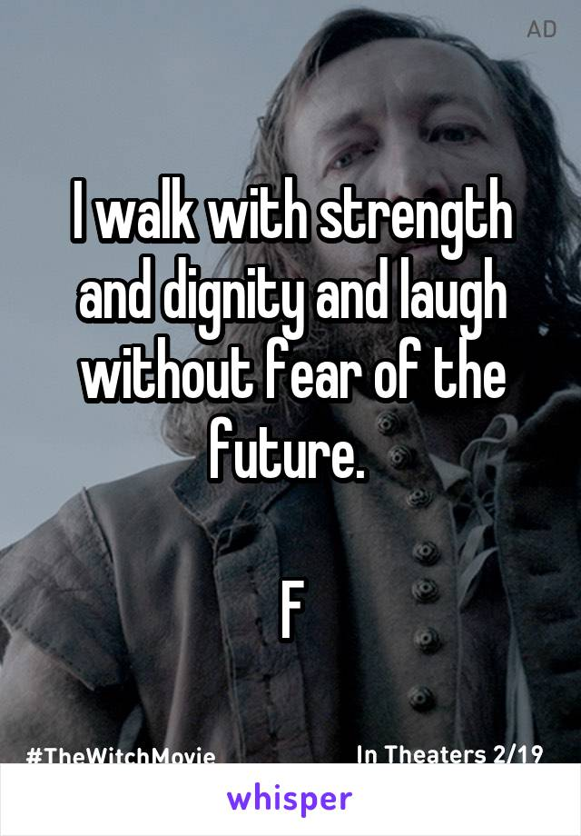 I walk with strength and dignity and laugh without fear of the future.   F