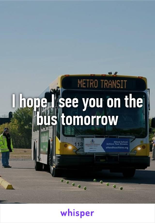 I hope I see you on the bus tomorrow