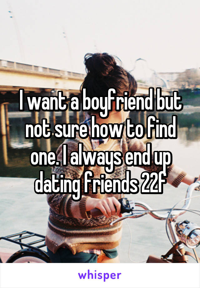 I want a boyfriend but not sure how to find one. I always end up dating friends 22f