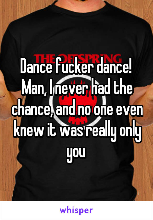 Dance fucker dance!  Man, I never had the chance, and no one even knew it was really only you