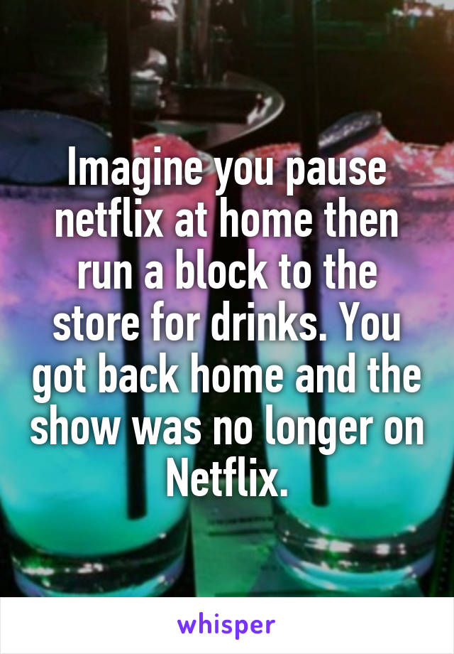 Imagine you pause netflix at home then run a block to the store for drinks. You got back home and the show was no longer on Netflix.