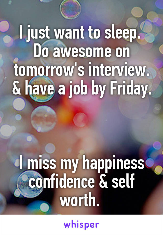 I just want to sleep.  Do awesome on tomorrow's interview. & have a job by Friday.    I miss my happiness confidence & self worth.