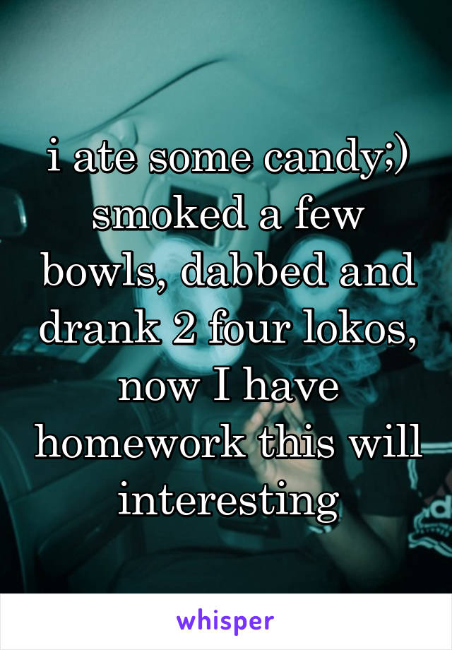 i ate some candy;) smoked a few bowls, dabbed and drank 2 four lokos, now I have homework this will interesting