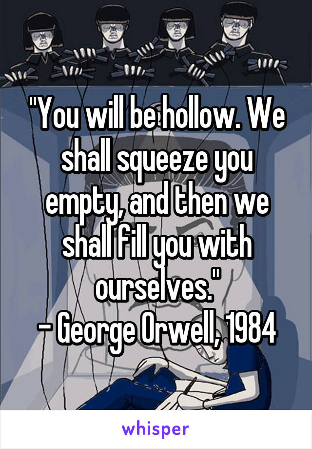 """""""You will be hollow. We shall squeeze you empty, and then we shall fill you with ourselves."""" - George Orwell, 1984"""