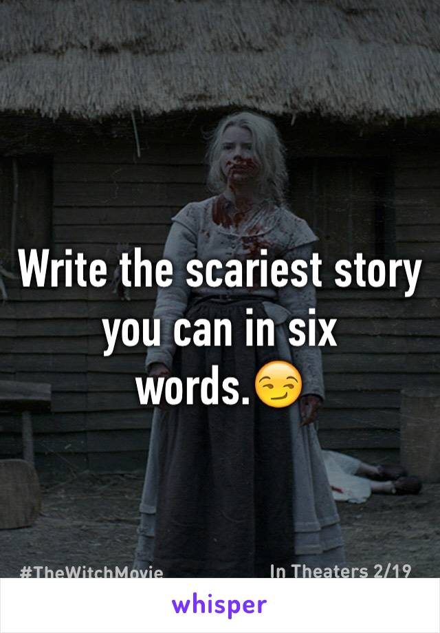 Write the scariest story you can in six words.😏
