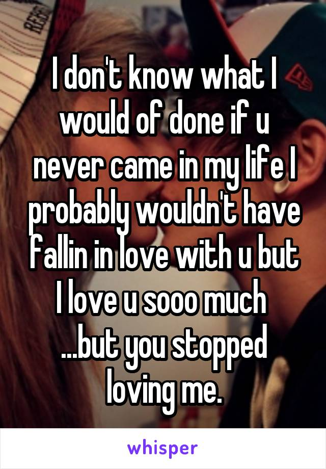 I don't know what I would of done if u never came in my life I probably wouldn't have fallin in love with u but I love u sooo much  ...but you stopped loving me.