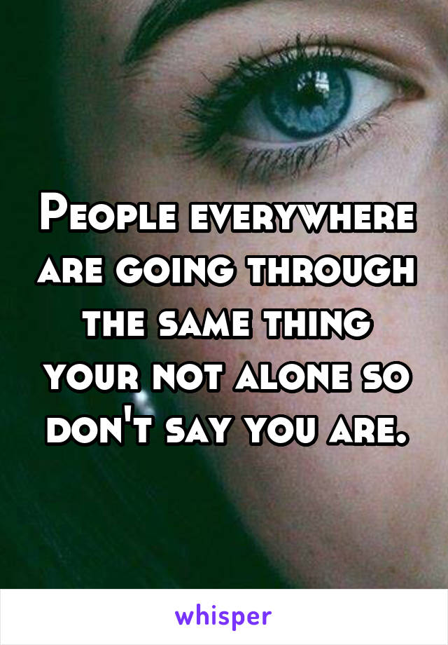 People everywhere are going through the same thing your not alone so don't say you are.