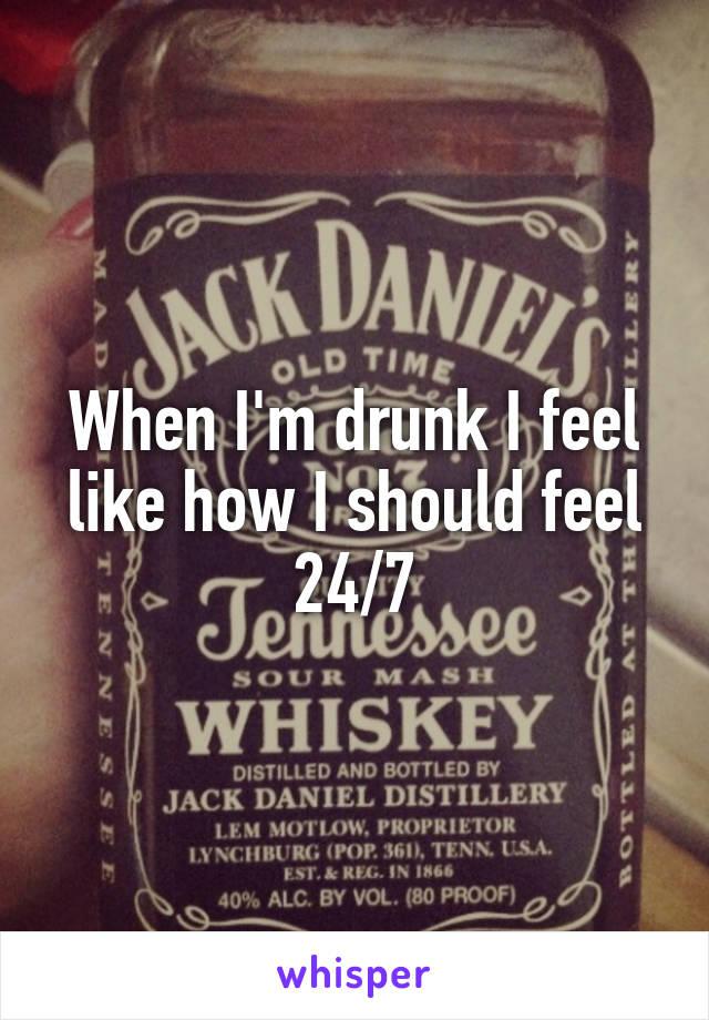 When I'm drunk I feel like how I should feel 24/7